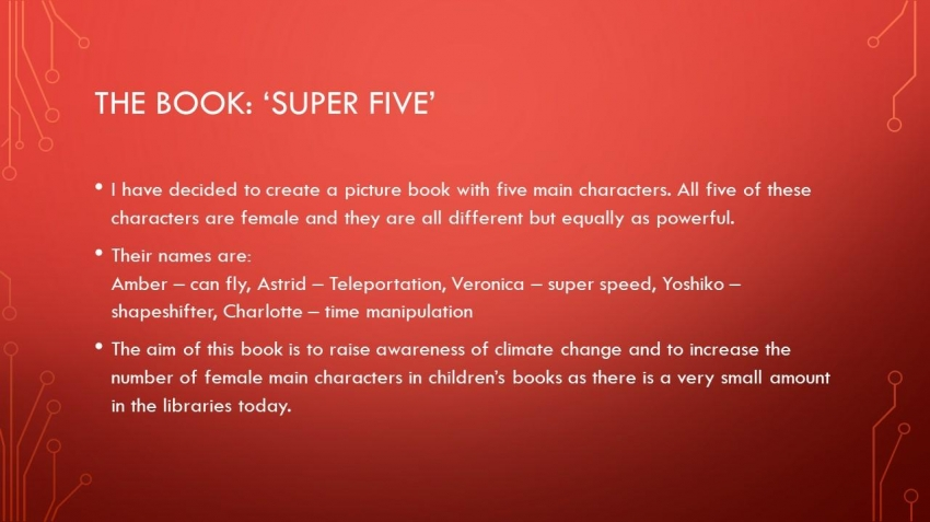 'Super Five' by Jenna is set in the future where climate change has destroyed our planet and the five girls decide to use their superpowers to go back in time and to try and save the planet when there was still an opportunity to do so.